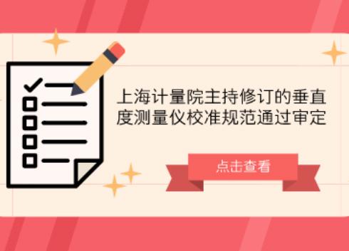 上海計量院主持修訂的垂直度測量儀校準規范通過審定