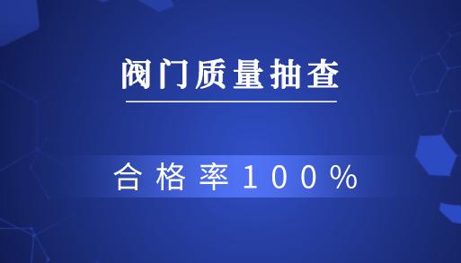 河南郑州抽查10批次阀门产品 合格率100%