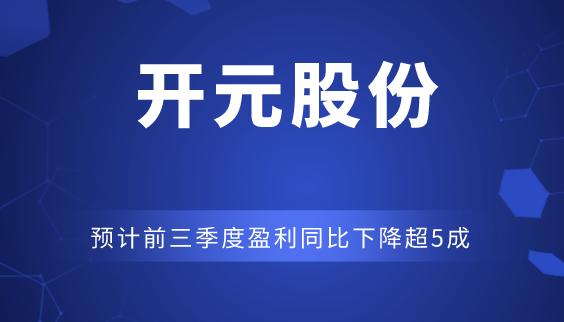 開元股份預計前三季度盈利同比下降超5成