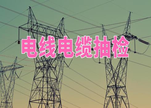 浙江湖州抽檢9批次電線電纜產品 全部合格