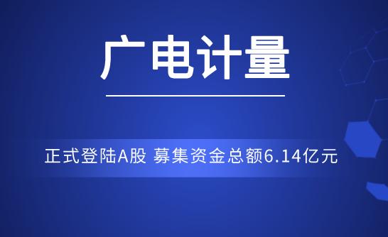 廣電計量正式登陸A股 募集資金總額6.14億元
