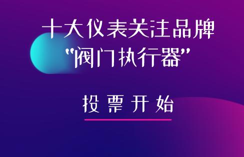 """2019年""""十大仪表关注品牌""""阀门执行器投票入口已开通"""