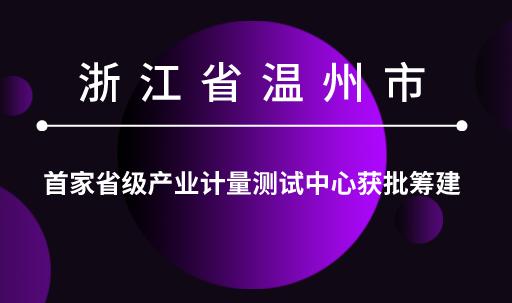 浙江温州市首家省级产业计量测试中心获批筹建