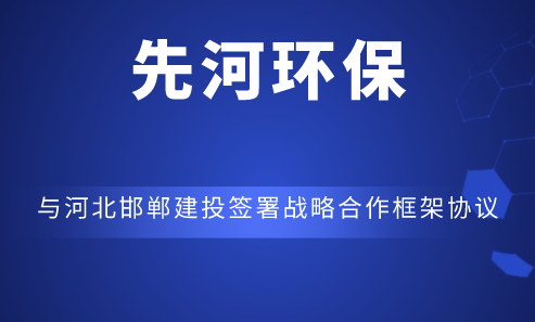 先河環保與河北邯鄲建投簽署戰略合作框架協議