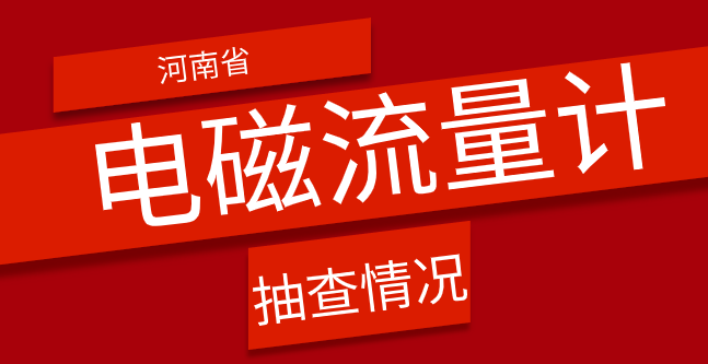 河南市場監管局抽查20批次電磁流量計產品 全部合格