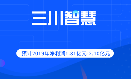三川智慧预计2019年净利润1.81亿元-2.10亿元