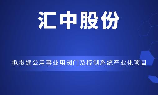 汇中股份拟投建公用事业用阀门及控制系统产业化项目
